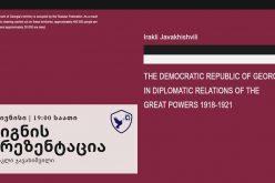"""""""საქართველოს დემოკრატიული რესპუბლიკა დიდი სახელმწიფოების დიპლომატიურ ურთიერთობებში: 1918-1921 წლები"""" – წიგნის წარდგენა გაიმართება"""